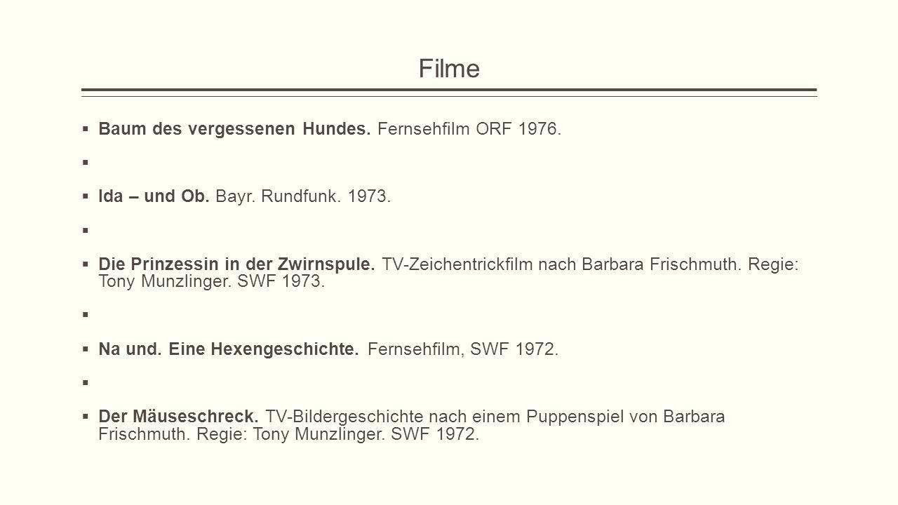 Filme  Baum des vergessenen Hundes. Fernsehfilm ORF 1976.   Ida – und Ob. Bayr. Rundfunk. 1973.   Die Prinzessin in der Zwirnspule. TV-Zeichentri