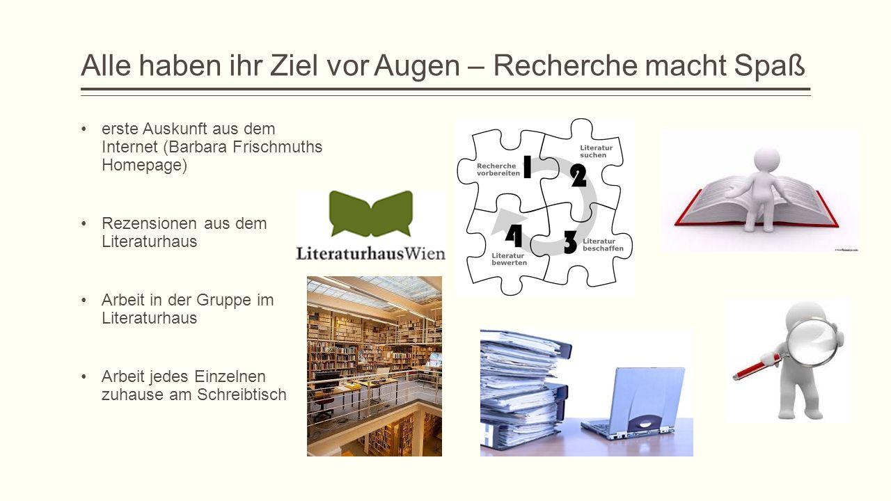 Alle haben ihr Ziel vor Augen – Recherche macht Spaß erste Auskunft aus dem Internet (Barbara Frischmuths Homepage) Rezensionen aus dem Literaturhaus Arbeit in der Gruppe im Literaturhaus Arbeit jedes Einzelnen zuhause am Schreibtisch