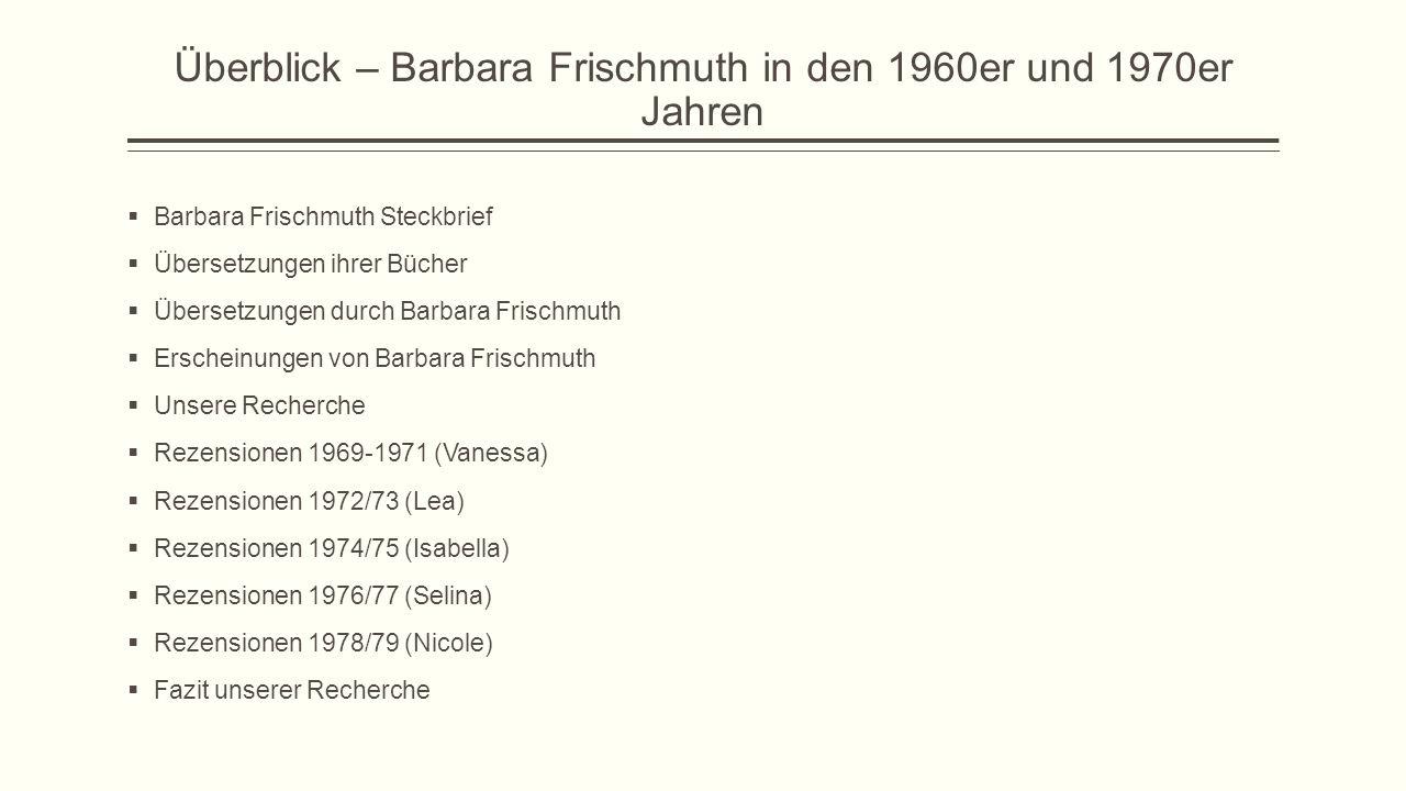 Überblick – Barbara Frischmuth in den 1960er und 1970er Jahren  Barbara Frischmuth Steckbrief  Übersetzungen ihrer Bücher  Übersetzungen durch Barbara Frischmuth  Erscheinungen von Barbara Frischmuth  Unsere Recherche  Rezensionen 1969-1971 (Vanessa)  Rezensionen 1972/73 (Lea)  Rezensionen 1974/75 (Isabella)  Rezensionen 1976/77 (Selina)  Rezensionen 1978/79 (Nicole)  Fazit unserer Recherche