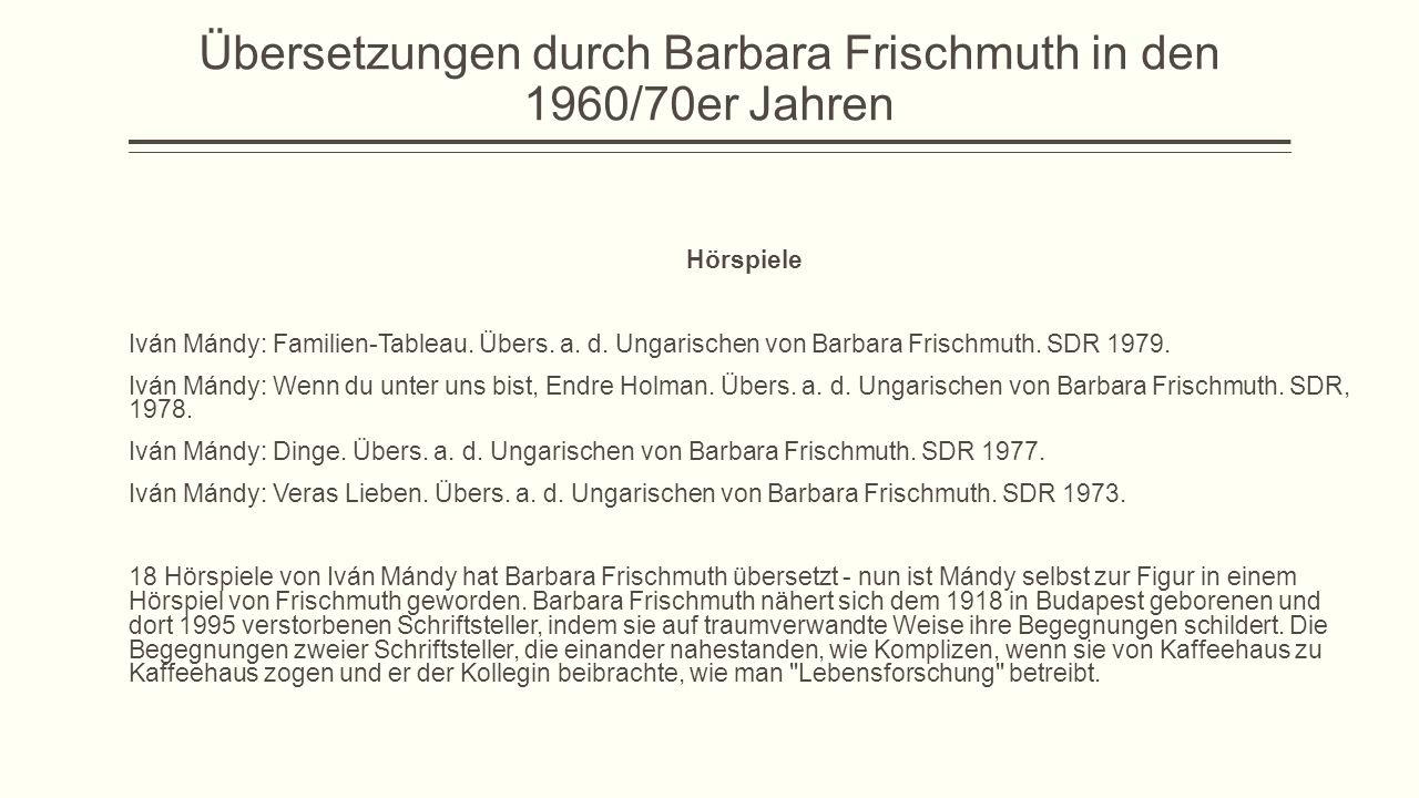 Übersetzungen durch Barbara Frischmuth in den 1960/70er Jahren Hörspiele Iván Mándy: Familien-Tableau. Übers. a. d. Ungarischen von Barbara Frischmuth