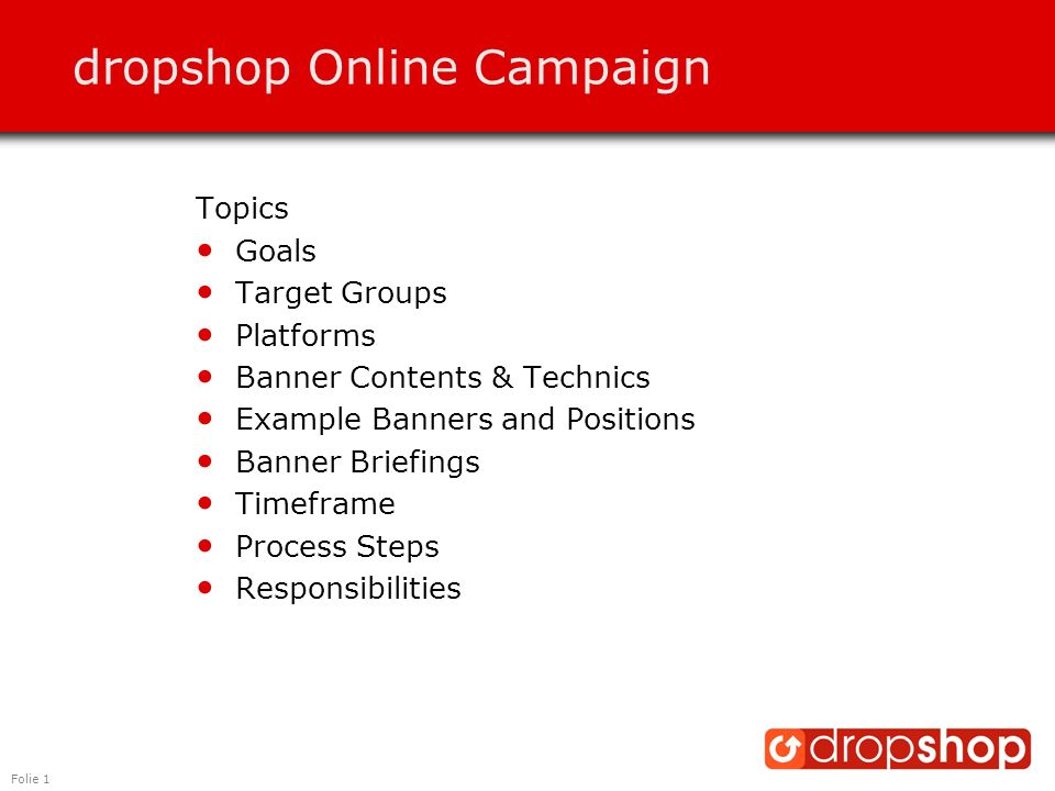 Folie 2 Promotion Goals Align goals with overall marketing strategy… Goals prio 1: Click banner and come to www.dropshop.dewww.dropshop.de Awareness & Branding Goals prio 2: Remember dropshop (evoked set of alternatives) Bring in products Test efficiency of Online-Marketing Target Group C2C Onliners with no time Age: 30-45 Location: Munich