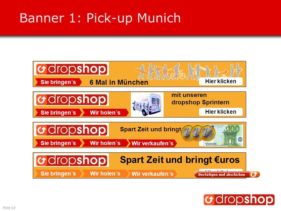 Folie 10 Banner 1: Pick-up Munich Sie bringen´sWir holen´s Wir verkaufen´s Hier klicken Spart Zeit und bringt €uros Sie bringen´sWir holen´s Wir verkaufen´s Hier klicken Spart Zeit und bringt €uros Sie bringen´sWir holen´s Hier klicken Sie bringen´s Hier klicken 6 Mal in München mit unseren dropshop Sprintern