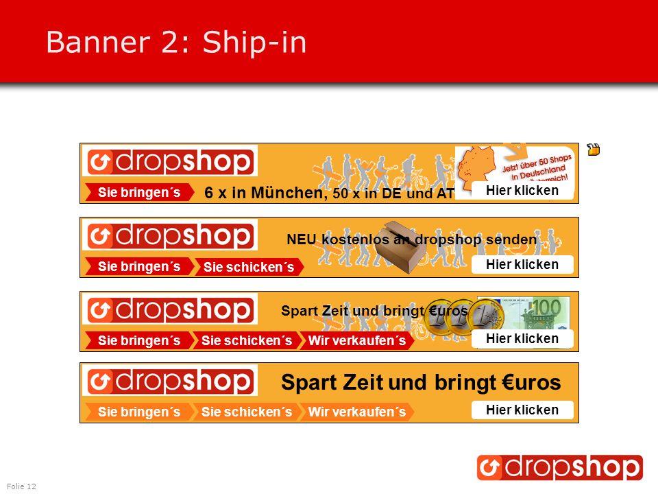 Folie 12 Banner 2: Ship-in Sie bringen´s 6 x in München, 50 x in DE und AT Hier klicken Sie bringen´s Hier klicken Sie bringen´s Sie schicken´s Wir verkaufen´s Sie schicken´s Spart Zeit und bringt €uros Hier klicken Sie bringen´s Sie schicken´s Wir verkaufen´s Spart Zeit und bringt €uros NEU kostenlos an dropshop senden Hier klicken