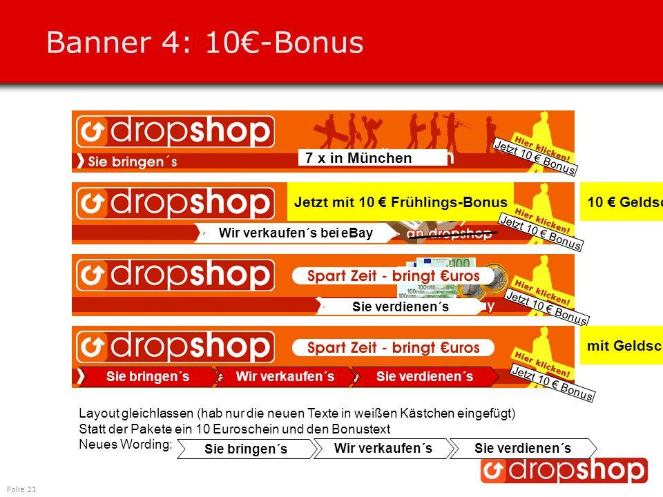 Folie 21 Banner 4: 10€-Bonus Jetzt 10 € Bonus Jetzt mit 10 € Frühlings-Bonus 7 x in München Wir verkaufen´s bei eBay Sie verdienen´s Sie bringen´s Wir verkaufen´sSie verdienen´s Jetzt 10 € Bonus mit Geldscheinen 10 € Geldschein Layout gleichlassen (hab nur die neuen Texte in weißen Kästchen eingefügt) Statt der Pakete ein 10 Euroschein und den Bonustext Neues Wording: Sie bringen´s Wir verkaufen´sSie verdienen´s