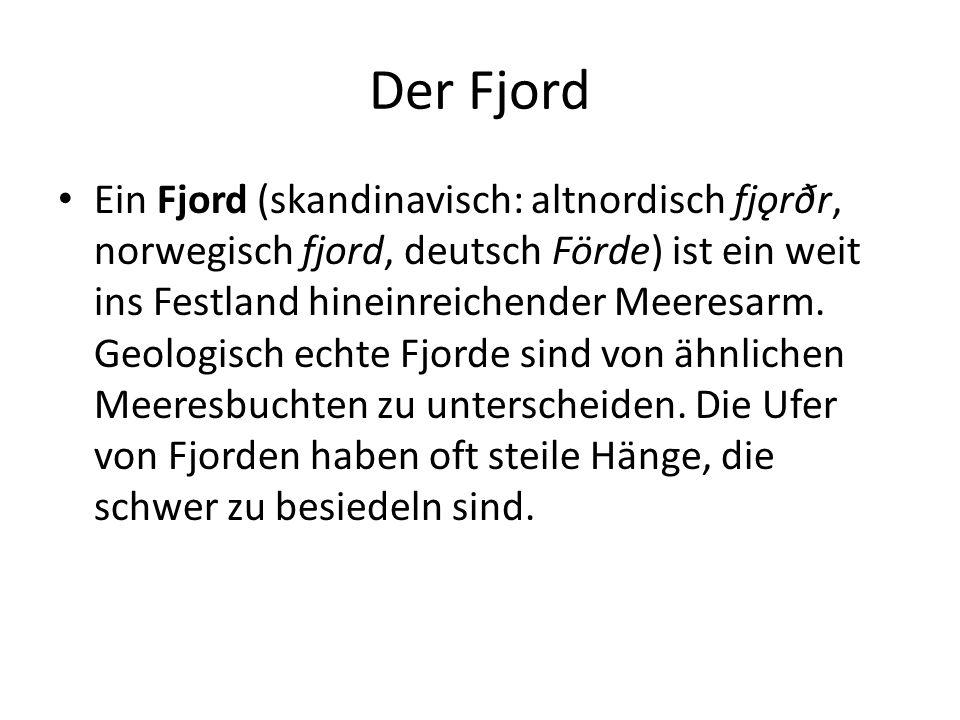 Der Fjord Ein Fjord (skandinavisch: altnordisch fjǫrðr, norwegisch fjord, deutsch Förde) ist ein weit ins Festland hineinreichender Meeresarm. Geologi