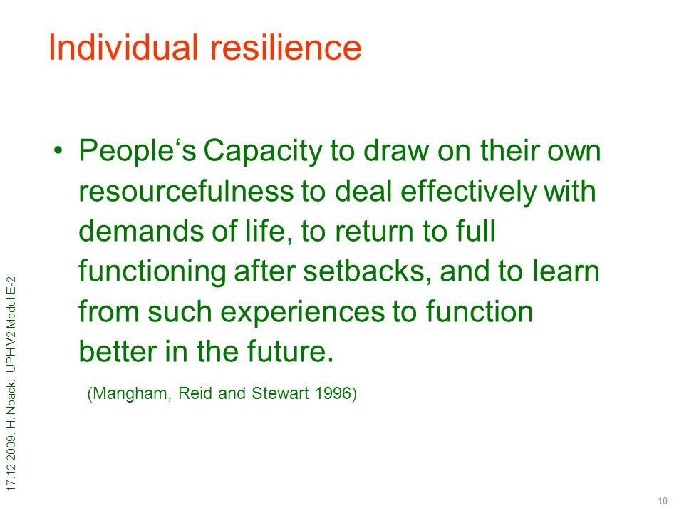 17.12.2009. H. Noack:: UPH V2 Modul E-2 10 Individual resilience People's Capacity to draw on their own resourcefulness to deal effectively with deman