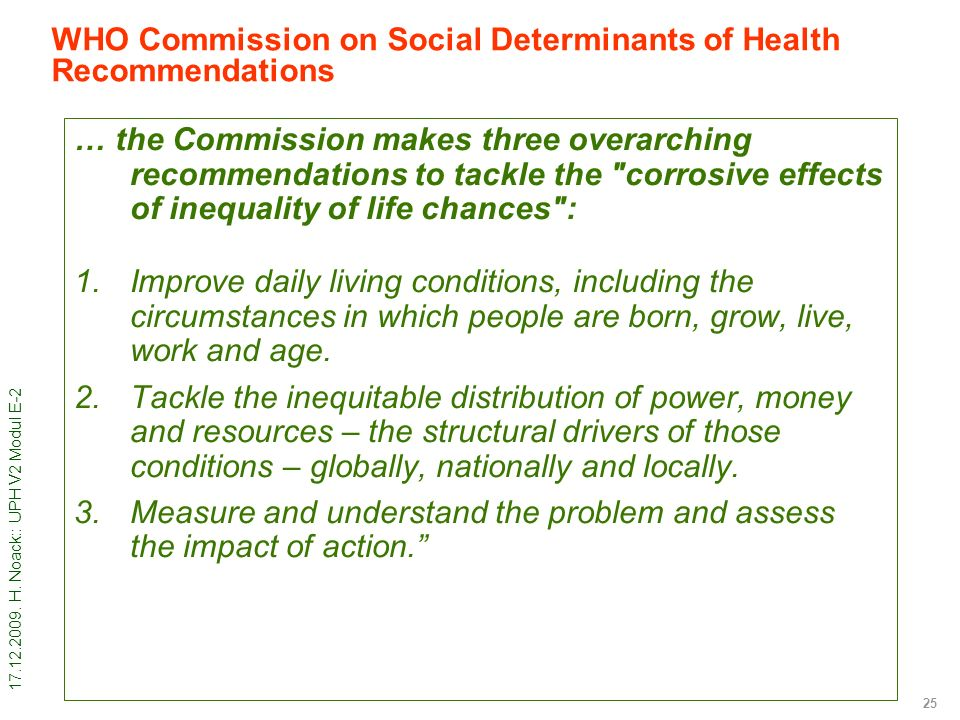 17.12.2009. H. Noack:: UPH V2 Modul E-2 25 WHO Commission on Social Determinants of Health Recommendations … the Commission makes three overarching re