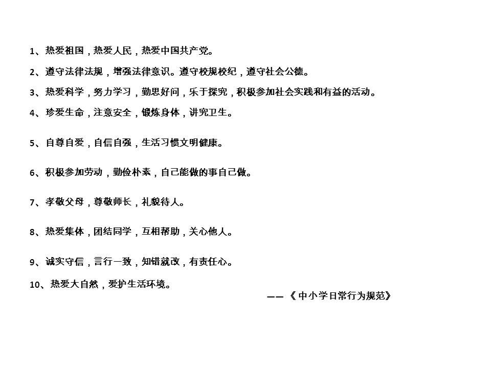 1 、热爱祖国,热爱人民,热爱中国共产党。 2 、遵守法律法规,增强法律意识。遵守校规校纪,遵守社会公德。 3 、热爱科学,努力学习,勤思好问,乐于探究,积极参加社会实践和有益的活动。 4 、珍爱生命,注意安全,锻炼身体,讲究卫生。 5 、自尊自爱,自信自强,生活习惯文明健康。 6 、积极参加劳动,