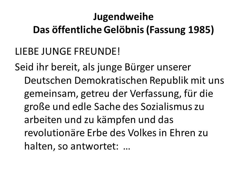 Jugendweihe Das öffentliche Gelöbnis (Fassung 1985) LIEBE JUNGE FREUNDE! Seid ihr bereit, als junge Bürger unserer Deutschen Demokratischen Republik m