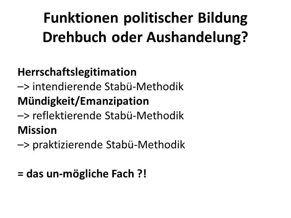 Funktionen politischer Bildung Drehbuch oder Aushandelung? Herrschaftslegitimation –> intendierende Stabü-Methodik Mündigkeit/Emanzipation –> reflekti