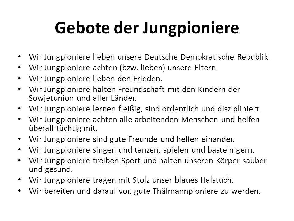Gebote der Jungpioniere Wir Jungpioniere lieben unsere Deutsche Demokratische Republik. Wir Jungpioniere achten (bzw. lieben) unsere Eltern. Wir Jungp