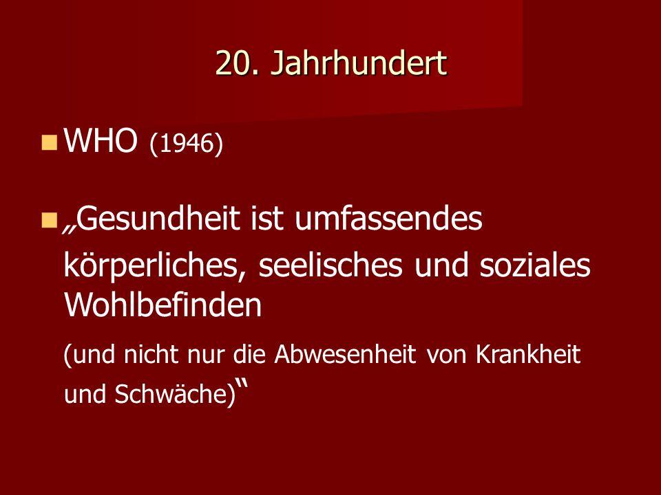 """20. Jahrhundert WHO (1946) """"Gesundheit ist umfassendes körperliches, seelisches und soziales Wohlbefinden (und nicht nur die Abwesenheit von Krankheit"""