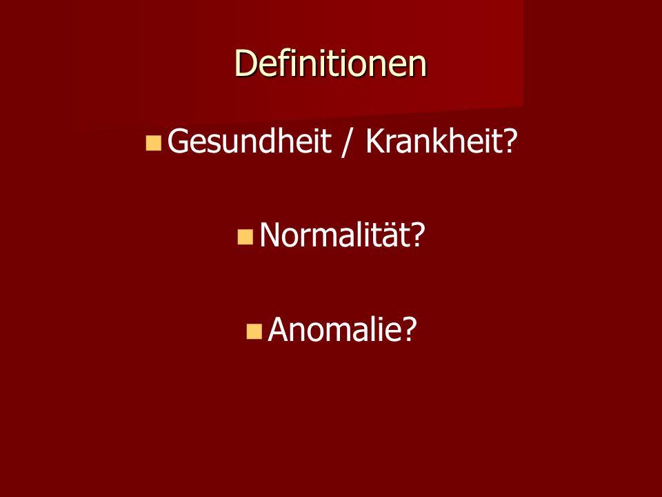 Definitionen Gesundheit / Krankheit? Normalität? Anomalie?