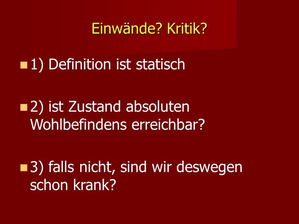 Einwände? Kritik? 1) Definition ist statisch 2) ist Zustand absoluten Wohlbefindens erreichbar? 3) falls nicht, sind wir deswegen schon krank?