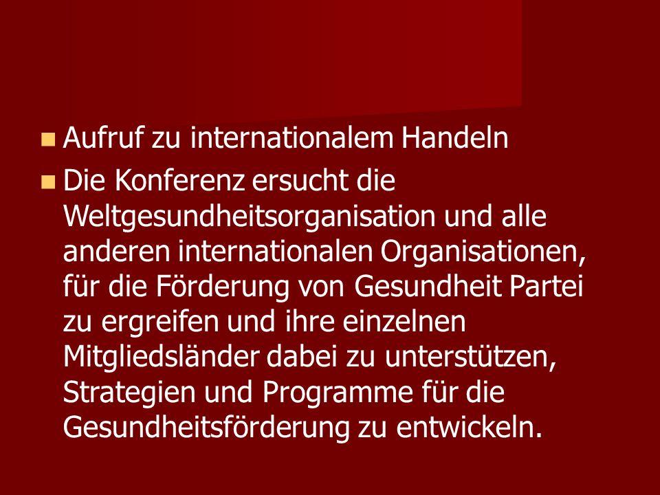 Aufruf zu internationalem Handeln Die Konferenz ersucht die Weltgesundheitsorganisation und alle anderen internationalen Organisationen, für die Förderung von Gesundheit Partei zu ergreifen und ihre einzelnen Mitgliedsländer dabei zu unterstützen, Strategien und Programme für die Gesundheitsförderung zu entwickeln.