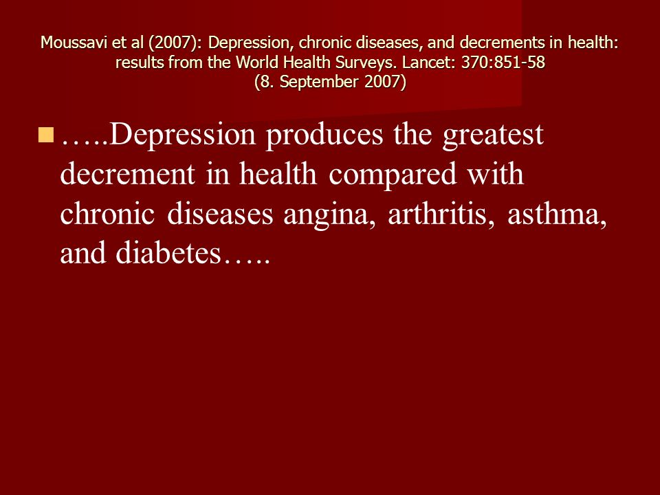 Moussavi et al (2007): Depression, chronic diseases, and decrements in health: results from the World Health Surveys. Lancet: 370:851-58 (8. September