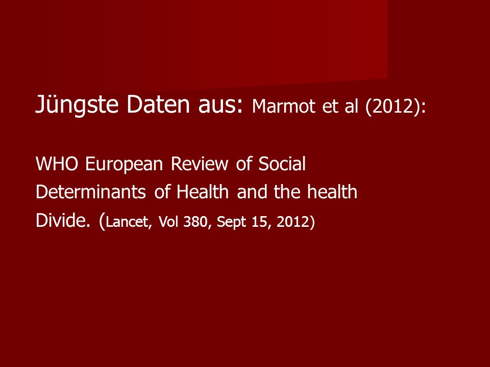 Jüngste Daten aus: Marmot et al (2012): WHO European Review of Social Determinants of Health and the health Divide. ( Lancet, Vol 380, Sept 15, 2012)