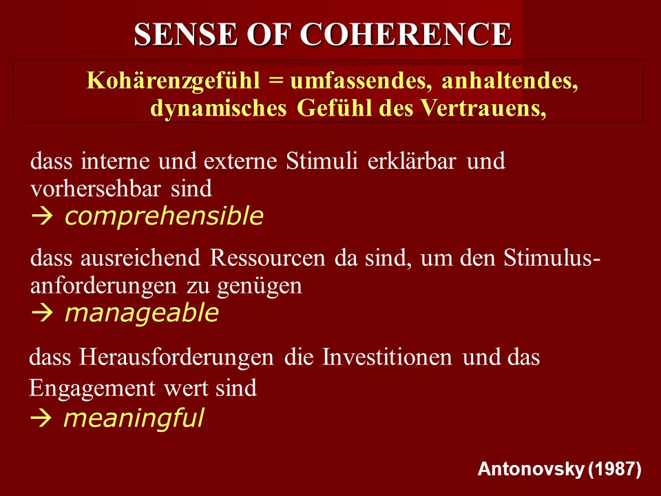 SENSE OF COHERENCE Kohärenzgefühl = umfassendes, anhaltendes, dynamisches Gefühl des Vertrauens, Kohärenzgefühl = umfassendes, anhaltendes, dynamisches Gefühl des Vertrauens, dass interne und externe Stimuli erklärbar und vorhersehbar sind  comprehensible dass ausreichend Ressourcen da sind, um den Stimulus- anforderungen zu genügen  manageable dass Herausforderungen die Investitionen und das Engagement wert sind  meaningful Antonovsky (1987)