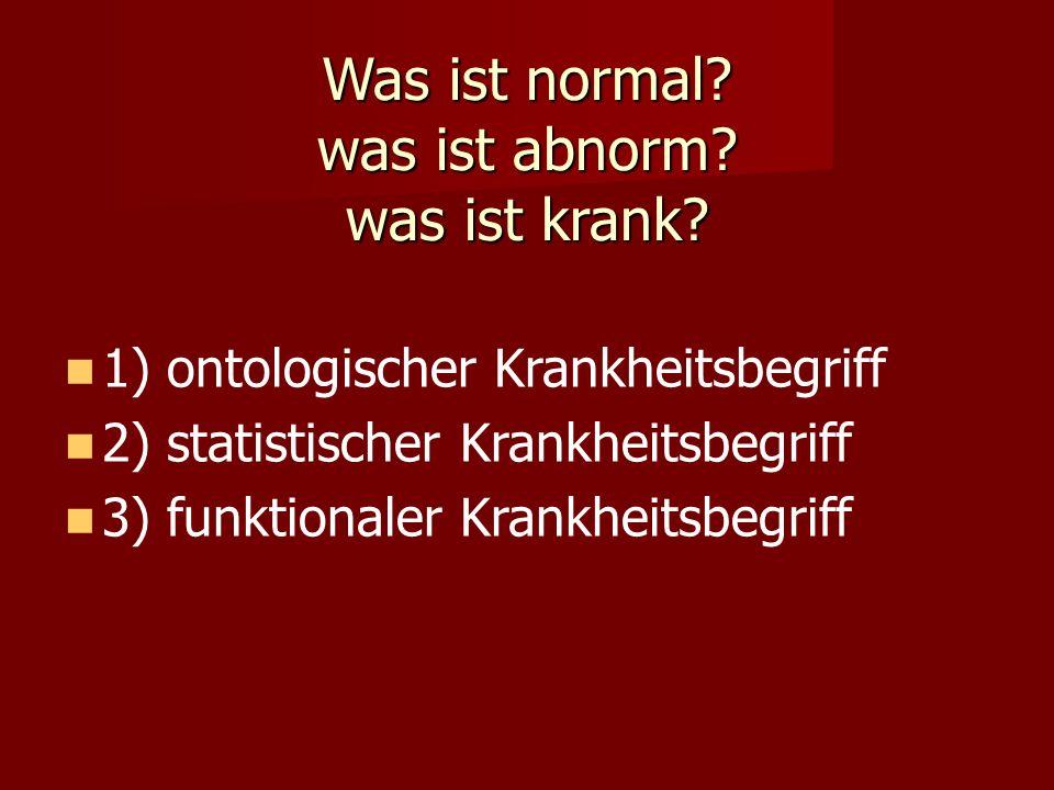 Was ist normal? was ist abnorm? was ist krank? 1) ontologischer Krankheitsbegriff 2) statistischer Krankheitsbegriff 3) funktionaler Krankheitsbegriff