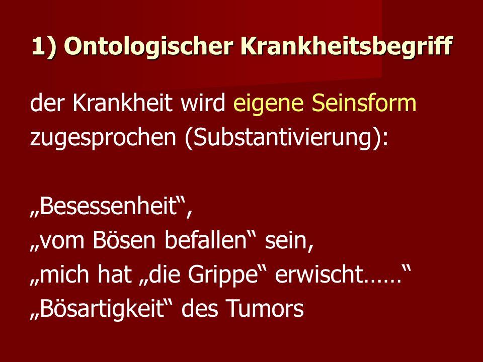 """1) Ontologischer Krankheitsbegriff der Krankheit wird eigene Seinsform zugesprochen (Substantivierung): """"Besessenheit , """"vom Bösen befallen sein, """"mich hat """"die Grippe erwischt…… """"Bösartigkeit des Tumors"""