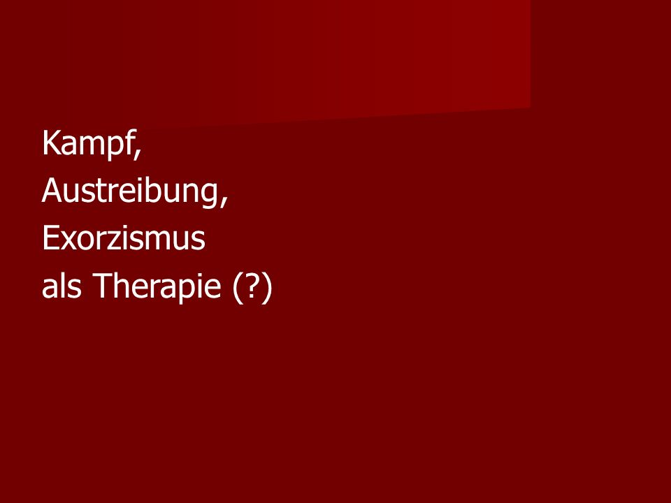 Kampf, Austreibung, Exorzismus als Therapie (?)