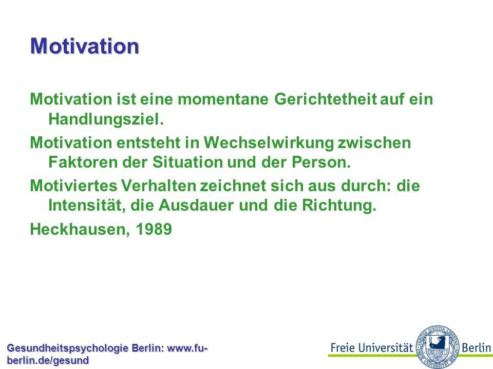 """Gesundheitspsychologie Berlin: www.fu- berlin.de/gesund Motivation """"Motivation ist in der Psychologie eine Sammelbezeichnung für vielerlei Prozesse und Effekte, deren gemeinsamer Kern darin besteht, dass ein Lebewesen sein Verhalten um der erwarteten Folgen willen auswählt und hinsichtlich Richtung und Energieaufwand steuert. Heckhausen, 1989; S."""