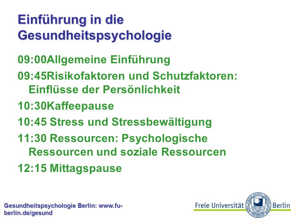 Gesundheitspsychologie Berlin: www.fu- berlin.de/gesund Einführung in die Gesundheitspsychologie 09:00Allgemeine Einführung 09:45Risikofaktoren und Schutzfaktoren: Einflüsse der Persönlichkeit 10:30Kaffeepause 10:45 Stress und Stressbewältigung 11:30 Ressourcen: Psychologische Ressourcen und soziale Ressourcen 12:15 Mittagspause