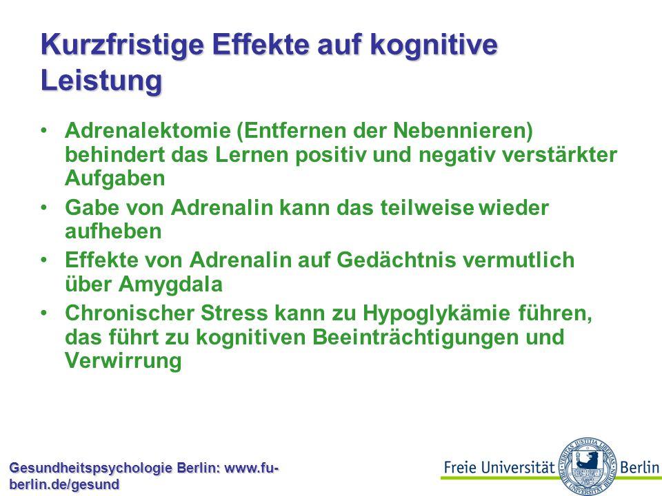 Gesundheitspsychologie Berlin: www.fu- berlin.de/gesund Kognitive Dysfunktion Genauso wie der Rest sind die Auswirkungen von Stressoren auf das Gehirn abhängig von der Stressdauer: Kurz ist gut, lange ist schlecht Akuter Stress erhöht kurzfristig die kognitive Leistungsfähigkeit Tiere können so gefährliche Situationen besser lernen Katecholamine und Kortikosteroide sind dafür verantwortlich