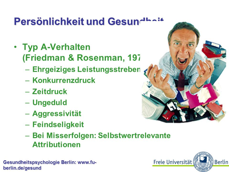 Gesundheitspsychologie Berlin: www.fu- berlin.de/gesund Persönlichkeit und Gesundheit Typ A-Verhalten (Friedman & Rosenman, 1974) –Ehrgeiziges Leistungsstreben –Konkurrenzdruck –Zeitdruck –Ungeduld –Aggressivität –Feindseligkeit –Bei Misserfolgen: Selbstwertrelevante Attributionen