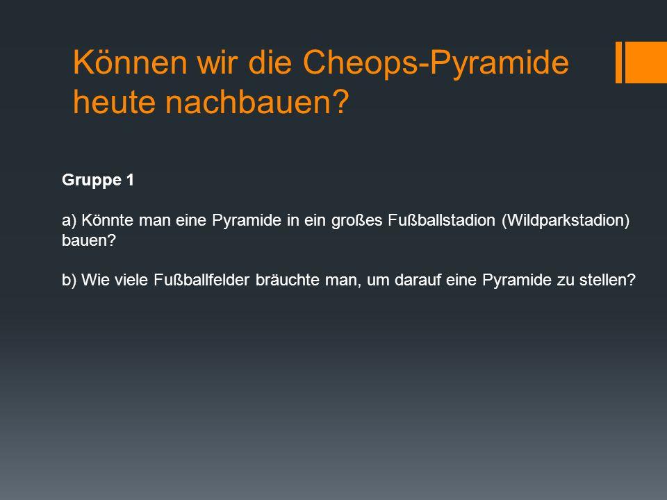 Können wir die Cheops-Pyramide heute nachbauen? Gruppe 1 a) Könnte man eine Pyramide in ein großes Fußballstadion (Wildparkstadion) bauen? b) Wie viel