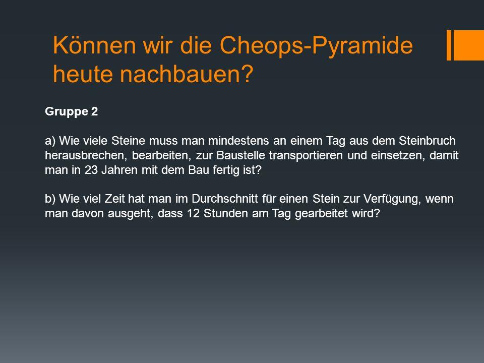 Können wir die Cheops-Pyramide heute nachbauen? Gruppe 2 a) Wie viele Steine muss man mindestens an einem Tag aus dem Steinbruch herausbrechen, bearbe