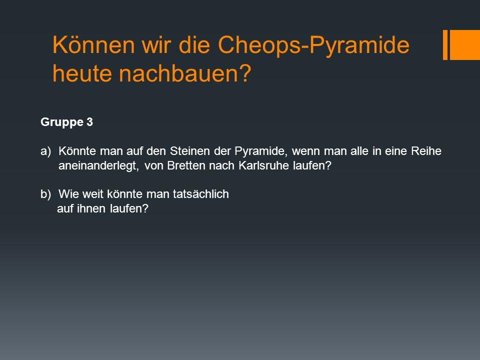 Können wir die Cheops-Pyramide heute nachbauen? Gruppe 3 a)Könnte man auf den Steinen der Pyramide, wenn man alle in eine Reihe aneinanderlegt, von Br