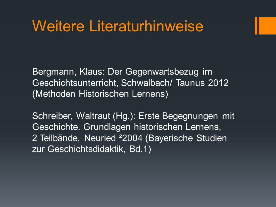 Weitere Literaturhinweise Bergmann, Klaus: Der Gegenwartsbezug im Geschichtsunterricht, Schwalbach/ Taunus 2012 (Methoden Historischen Lernens) Schrei
