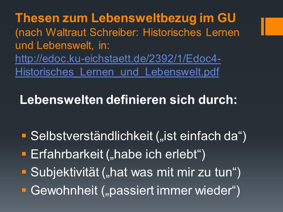 Thesen zum Lebensweltbezug im GU (nach Waltraut Schreiber: Historisches Lernen und Lebenswelt, in: http://edoc.ku-eichstaett.de/2392/1/Edoc4- Historis