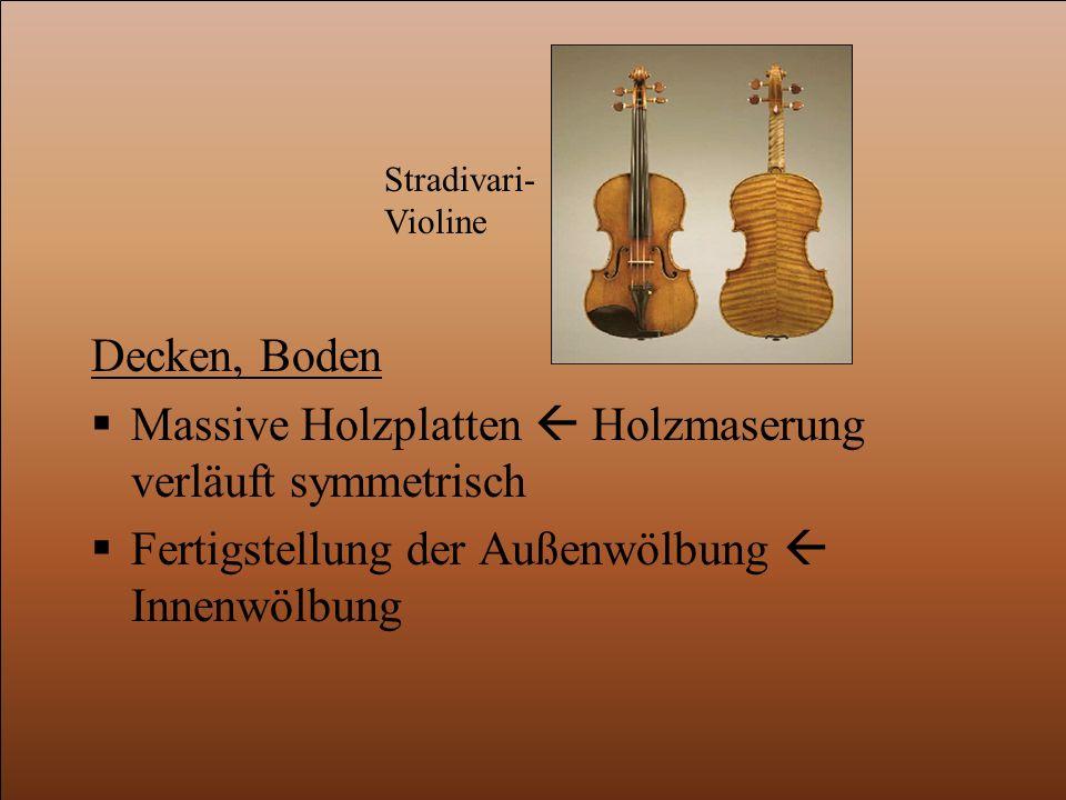 Decken, Boden  Massive Holzplatten  Holzmaserung verläuft symmetrisch  Fertigstellung der Außenwölbung  Innenwölbung Stradivari- Violine