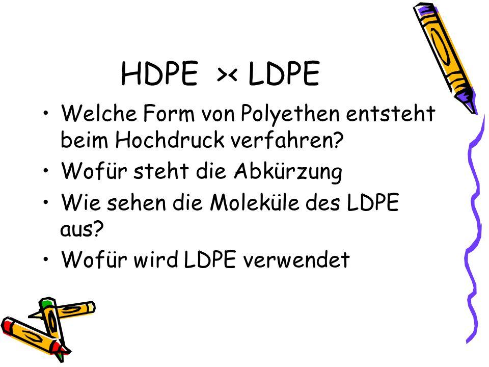 HDPE >< LDPE Welche Form von Polyethen entsteht beim Hochdruck verfahren? Wofür steht die Abkürzung Wie sehen die Moleküle des LDPE aus? Wofür wird LD