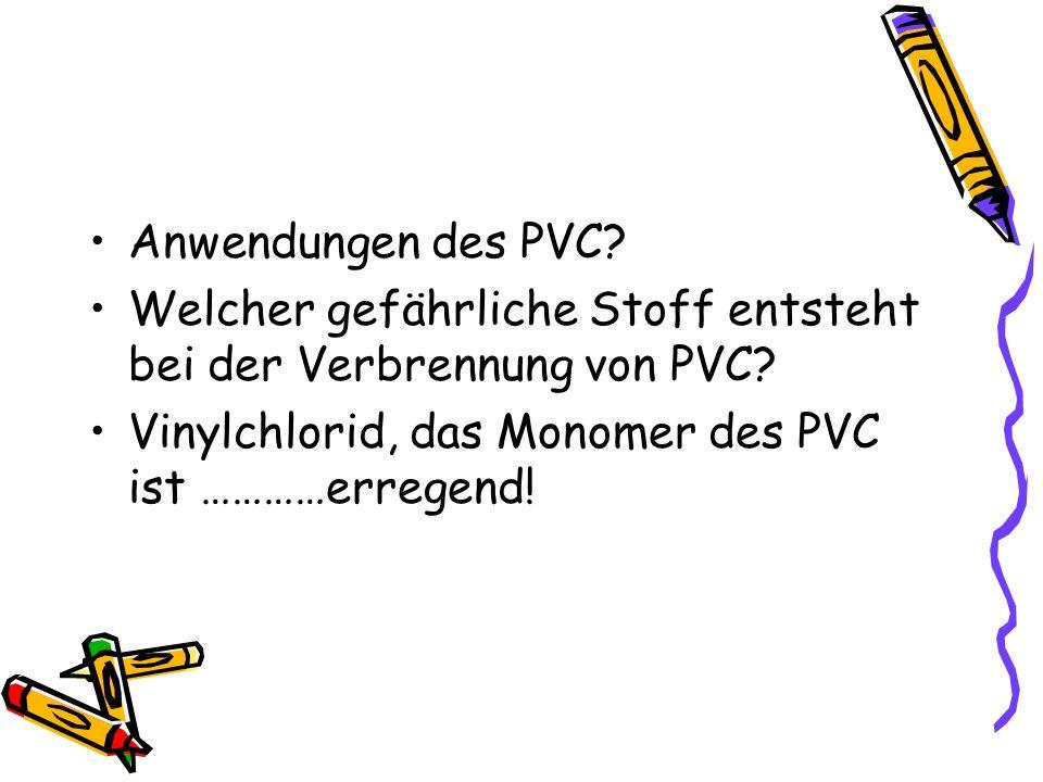 Anwendungen des PVC? Welcher gefährliche Stoff entsteht bei der Verbrennung von PVC? Vinylchlorid, das Monomer des PVC ist …………erregend!