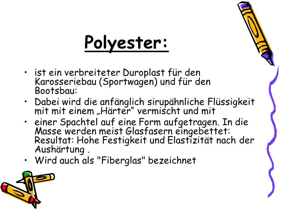 Polyester: ist ein verbreiteter Duroplast für den Karosseriebau (Sportwagen) und für den Bootsbau: Dabei wird die anfänglich sirupähnliche Flüssigkeit
