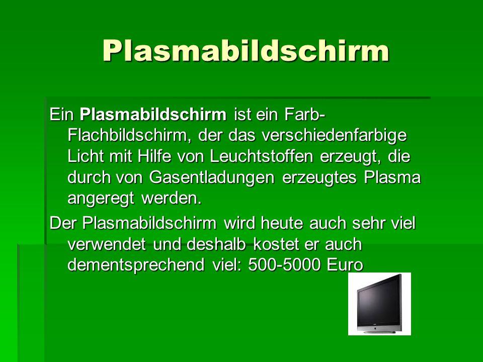 Plasmabildschirm Ein Plasmabildschirm ist ein Farb- Flachbildschirm, der das verschiedenfarbige Licht mit Hilfe von Leuchtstoffen erzeugt, die durch von Gasentladungen erzeugtes Plasma angeregt werden.