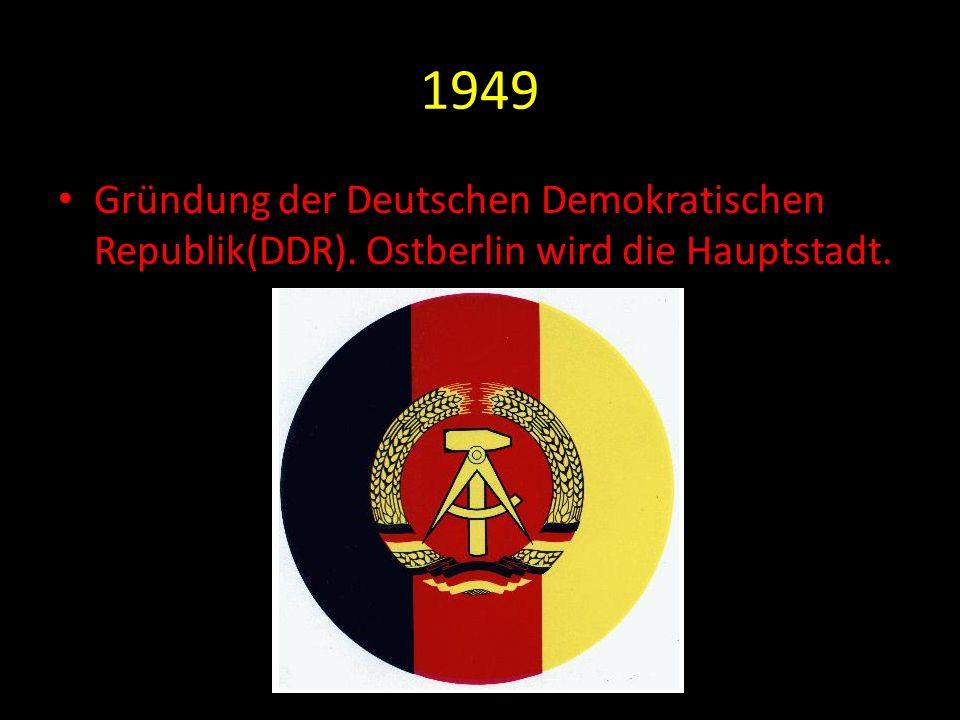 1949 Gründung der Deutschen Demokratischen Republik(DDR). Ostberlin wird die Hauptstadt.