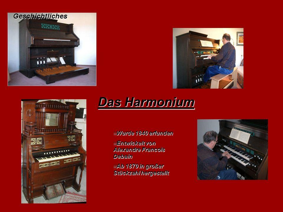 Das Harmonium  Wurde 1840 erfunden  Entwickelt von Alexandre Francois Debain  Ab 1870 in großer Stückzahl hergestellt Geschichtliches
