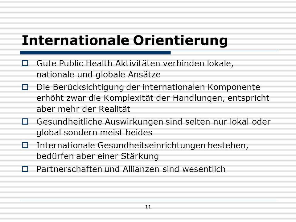 11 Internationale Orientierung  Gute Public Health Aktivitäten verbinden lokale, nationale und globale Ansätze  Die Berücksichtigung der internationalen Komponente erhöht zwar die Komplexität der Handlungen, entspricht aber mehr der Realität  Gesundheitliche Auswirkungen sind selten nur lokal oder global sondern meist beides  Internationale Gesundheitseinrichtungen bestehen, bedürfen aber einer Stärkung  Partnerschaften und Allianzen sind wesentlich