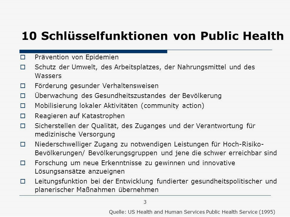 3 10 Schlüsselfunktionen von Public Health  Prävention von Epidemien  Schutz der Umwelt, des Arbeitsplatzes, der Nahrungsmittel und des Wassers  Förderung gesunder Verhaltensweisen  Überwachung des Gesundheitszustandes der Bevölkerung  Mobilisierung lokaler Aktivitäten (community action)  Reagieren auf Katastrophen  Sicherstellen der Qualität, des Zuganges und der Verantwortung für medizinische Versorgung  Niederschwelliger Zugang zu notwendigen Leistungen für Hoch-Risiko- Bevölkerungen/ Bevölkerungsgruppen und jene die schwer erreichbar sind  Forschung um neue Erkenntnisse zu gewinnen und innovative Lösungsansätze anzueignen  Leitungsfunktion bei der Entwicklung fundierter gesundheitspolitischer und planerischer Maßnahmen übernehmen Quelle: US Health and Human Services Public Health Service (1995)