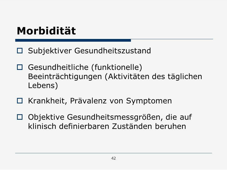 42 Morbidität  Subjektiver Gesundheitszustand  Gesundheitliche (funktionelle) Beeinträchtigungen (Aktivitäten des täglichen Lebens)  Krankheit, Prävalenz von Symptomen  Objektive Gesundheitsmessgrößen, die auf klinisch definierbaren Zuständen beruhen