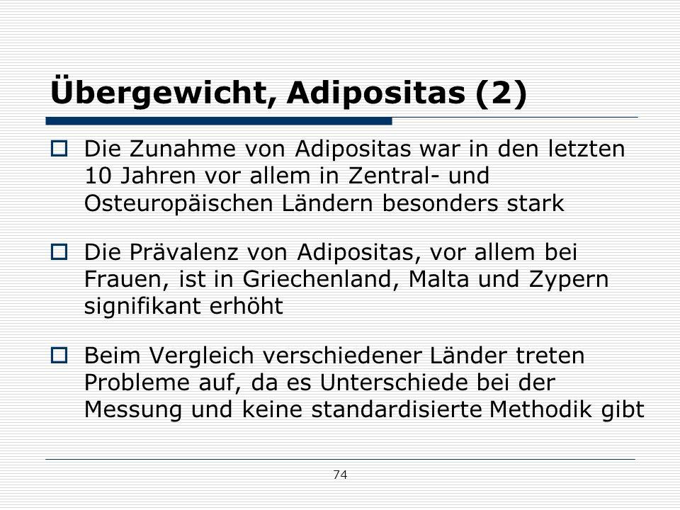 74 Übergewicht, Adipositas (2)  Die Zunahme von Adipositas war in den letzten 10 Jahren vor allem in Zentral- und Osteuropäischen Ländern besonders stark  Die Prävalenz von Adipositas, vor allem bei Frauen, ist in Griechenland, Malta und Zypern signifikant erhöht  Beim Vergleich verschiedener Länder treten Probleme auf, da es Unterschiede bei der Messung und keine standardisierte Methodik gibt