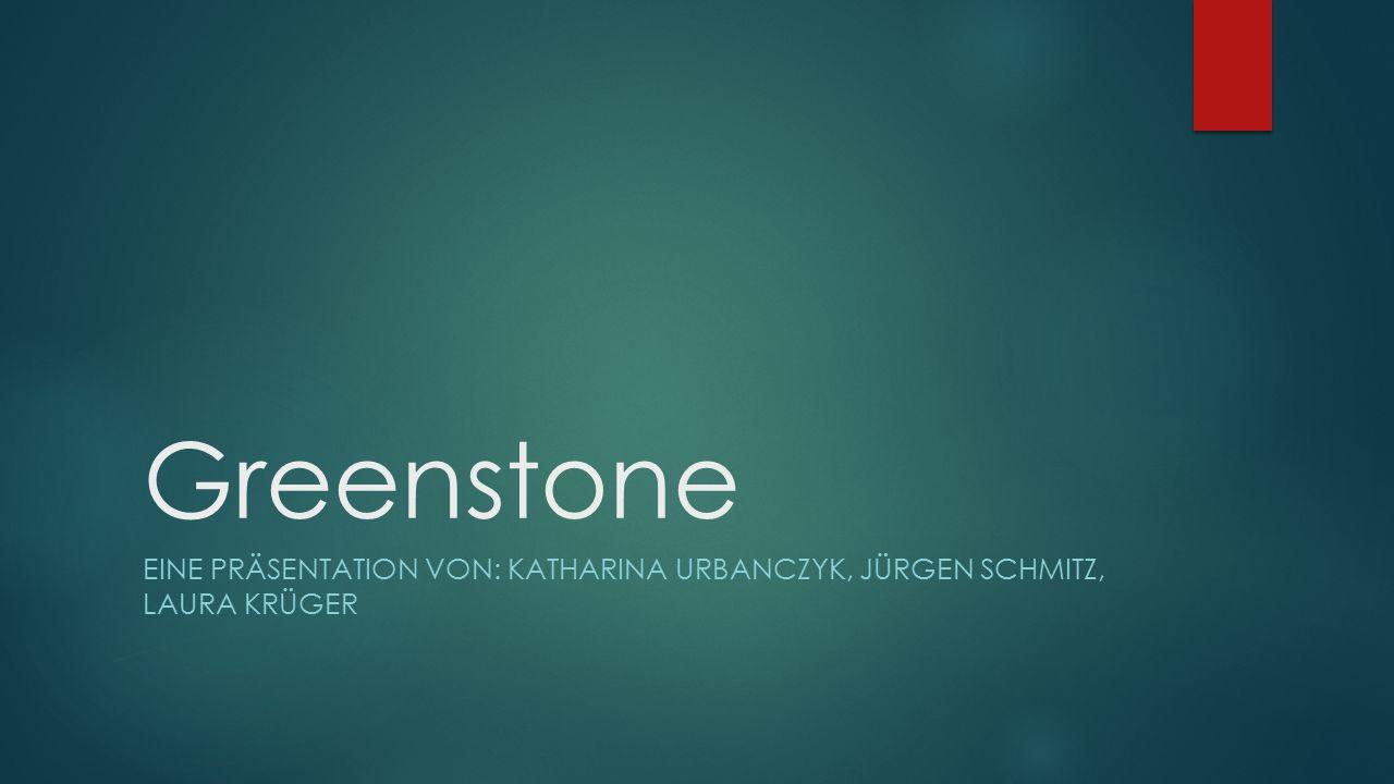 Greenstone EINE PRÄSENTATION VON: KATHARINA URBANCZYK, JÜRGEN SCHMITZ, LAURA KRÜGER
