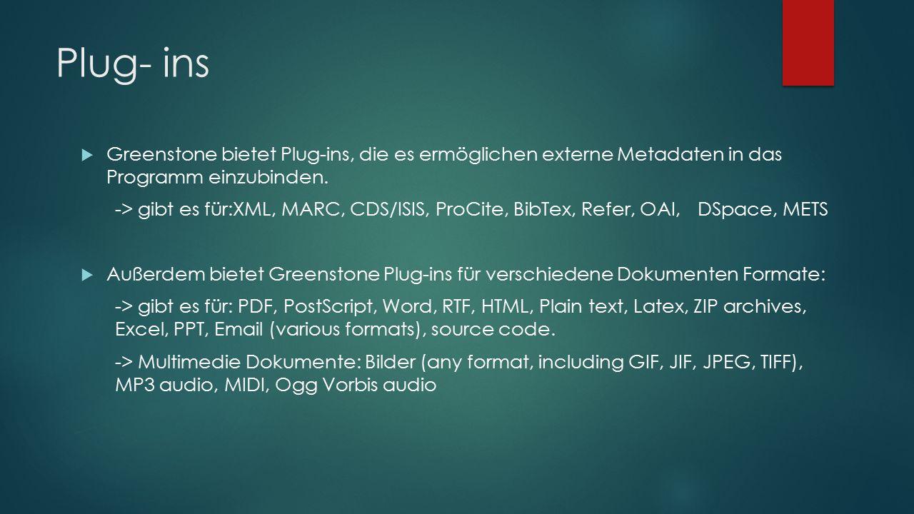 Plug- ins  Greenstone bietet Plug-ins, die es ermöglichen externe Metadaten in das Programm einzubinden. -> gibt es für:XML, MARC, CDS/ISIS, ProCite,