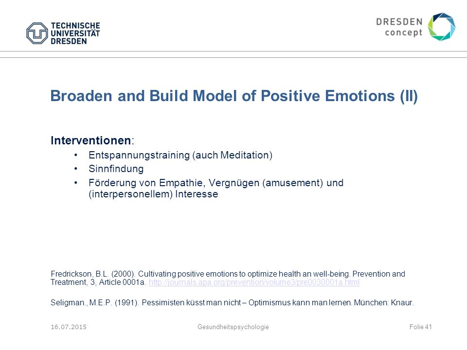 Broaden and Build Model of Positive Emotions (II) Interventionen: Entspannungstraining (auch Meditation) Sinnfindung Förderung von Empathie, Vergnügen (amusement) und (interpersonellem) Interesse Fredrickson, B.L.