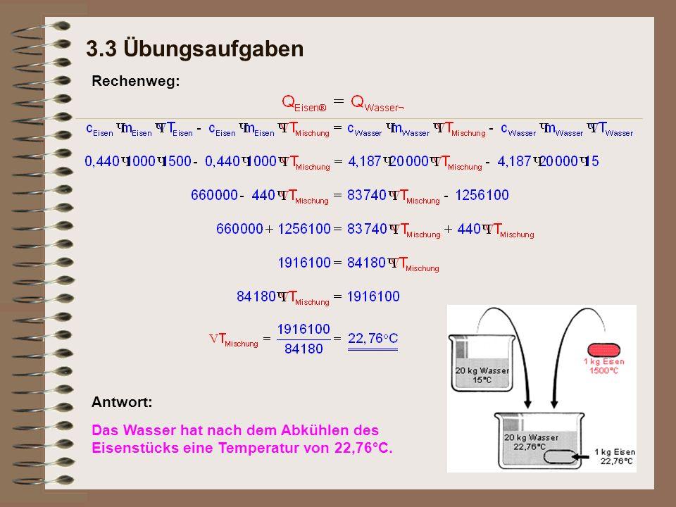 3.3 Übungsaufgaben Antwort: Das Wasser hat nach dem Abkühlen des Eisenstücks eine Temperatur von 22,76°C.