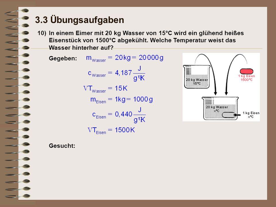 10) 3.3 Übungsaufgaben In einem Eimer mit 20 kg Wasser von 15°C wird ein glühend heißes Eisenstück von 1500°C abgekühlt.